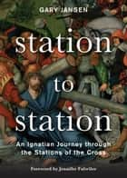 Station to Station - An Ignatian Journey through the Stations of the Cross ebook by Gary Jansen, Jennifer Fulwiler