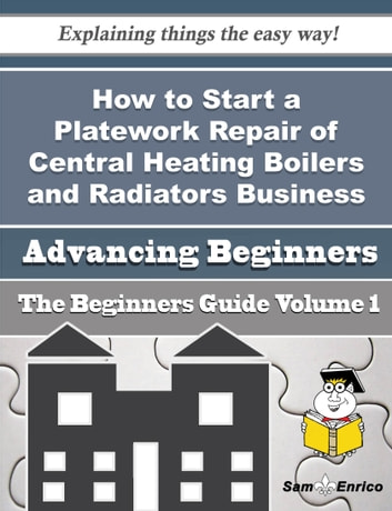 How to Start a Platework Repair of Central Heating Boilers and Radiators Business (Beginners Guide) - How to Start a Platework Repair of Central Heating Boilers and Radiators Business (Beginners Guide) ebook by Meda London