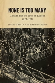 None is Too Many - Canada and the Jews of Europe, 1933-1948 ebook by Irving Abella,Harold Troper