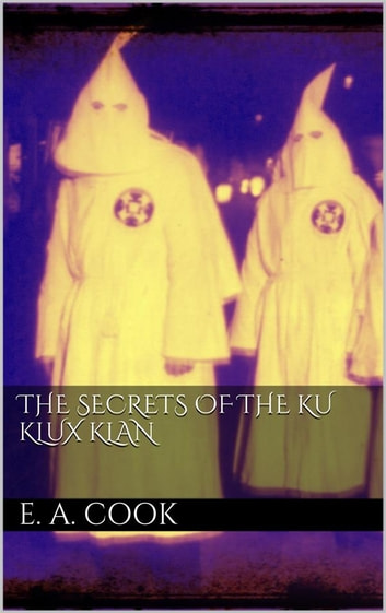 The Secrets of the Ku Klux Klan ebook by Ezra Asher Cook