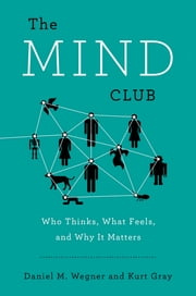 The Mind Club - Who Thinks, What Feels, and Why It Matters ebook by Daniel M. Wegner,Kurt Gray