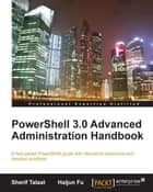 PowerShell 3.0 Advanced Administration Handbook ebook by Sherif Talaat, Haijun Fu