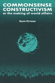 Commonsense Constructivism, or the Making of World Affairs ebook by Ralph Pettman