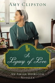 A Legacy of Love - An Amish Heirloom Novella ebook by Amy Clipston