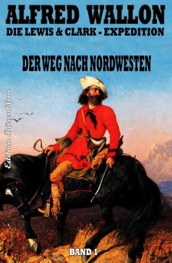 Der Weg nach Nordwesten - Die Lewis & Clark-Expedition #1 ebook by Alfred Wallon