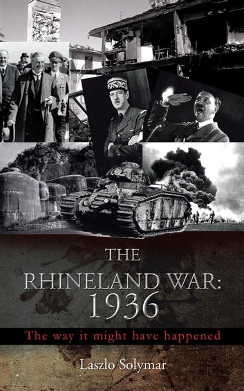 THE RHINELAND WAR: 1936 - The way it might have happened ebook by Laszlo Solymar