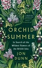 Orchid Summer - In Search of the Wildest Flowers of the British Isles ebook by Jon Dunn