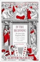 In the Beginning - The Story of the King James Bible eBook by Alister McGrath