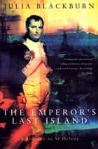 The Emperor's Last Island - A Journey to St Helena ebook by Julia Blackburn