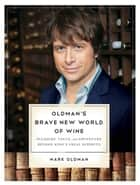 Oldman's Brave New World of Wine: Pleasure, Value, and Adventure Beyond Wine's Usual Suspects ebook by Mark Oldman