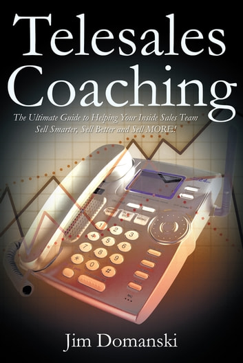 Telesales Coaching - The Ultimate Guide to Helping Your Inside Sales Team Sell Smarter, Sell Better and Sell MORE ebook by Jim Domanski