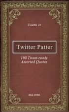Twitter Patter: 100 Tweet-ready Assorted Quotes - Volume 10 ebook by Bill Dyer
