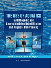 The Use of Aquatics in Orthopedics and Sports Medicine Rehabilitation and Physical Conditioning ebook by Wilk, Kevin