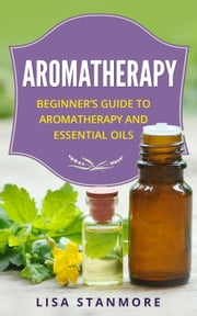 Aromatherapy: Beginner's Guide to Aromatherapy and Essential Oils ebook by LISA STANMORE