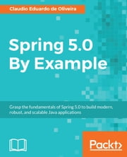Spring 5.0 By Example - Grasp the fundamentals of Spring 5.0 to build modern, robust, and scalable Java applications ebook by Claudio Eduardo de Oliveira