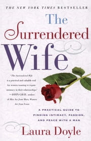 The Surrendered Wife - A Practical Guide for Finding Intimacy, Passion and Peace with a Man ebook by Laura Doyle
