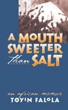 A Mouth Sweeter Than Salt - An African Memoir ebook by Toyin Falola