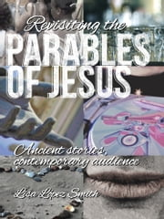 Revisiting the Parables of Jesus: Ancient Stories, Contemporary Audience ebook by Lisa López Smith