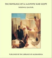 The Romance of a Mummy and Egypt ebook by Théophile Gautier