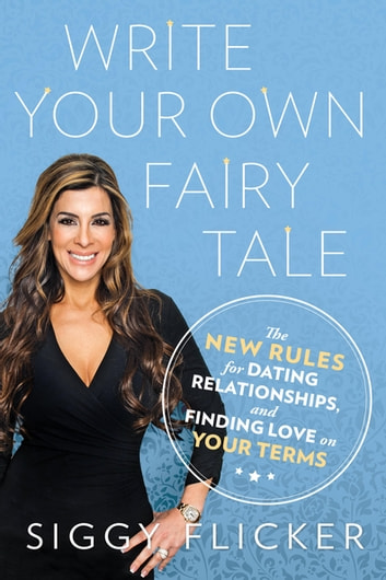 Write Your Own Fairy Tale - The New Rules for Dating, Relationships, and Finding Love On Your Terms ebook by Siggy Flicker