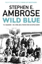 Wild Blue - 741 Squadron: On A Wing And A Prayer Over Occupied Europe ebook by Stephen E. Ambrose