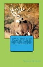 How to Hunt & Fish for Rabbits, Ducks, Deer, Bear, Catfish, Tuna, Shark & More ebook by Vince Stead