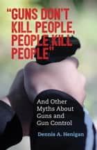 """Guns Don't Kill People, People Kill People"" - And Other Myths About Guns and Gun Control ebook by Dennis A. Henigan"
