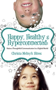 Happy, Healthy & Hyperconnected - Raise a Thoughtful Communicator in a Digital World ebook by Christa Melnyk Hines
