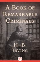A Book of Remarkable Criminals ebook by H. B. Irving