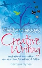 Masterclasses in Creative Writing - Inspirational instruction and exercises for writers of fiction ebook by Barbara Dynes