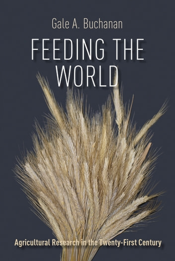Feeding the World - Agricultural Research in the Twenty-First Century ebook by Gale A. Buchanan