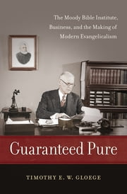 Guaranteed Pure - The Moody Bible Institute, Business, and the Making of Modern Evangelicalism ebook by Timothy Gloege