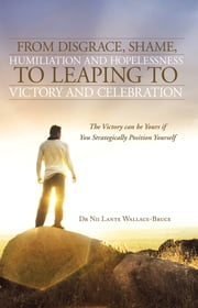 From Disgrace, Shame, Humiliation and Hopelessness to Leaping to Victory and Celebration - The Victory can be Yours if You Strategically Position Yourself ebook by Dr Nii Lante Wallace-Bruce