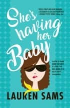 She's Having Her Baby - wickedly funny story of the trials and tribulations of pregnancy ebook by Lauren Sams