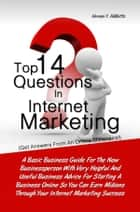 Top 14 Questions in Internet Marketing - A Basic Business Guide For The New Businessperson With Very Helpful And Useful Business Advice For Starting A Business Online So You Can Earn Millions Through Your Internet Marketing Success ebook by Vernon Y. Hibbitts