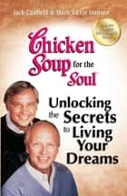 Chicken Soup for the Soul Unlocking the Secrets to Living Your Dreams ebook by Jack Canfield,Mark Victor Hansen