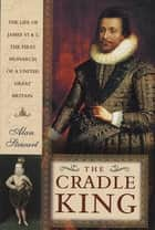 The Cradle King - The Life of James VI and I, the First Monarch of a United Great Britain ebook by Alan Stewart