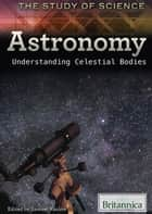 Astronomy - Understanding Celestial Bodies ebook by Britannica Educational Publishing, Samuel  Kazlow