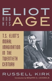 Eliot and His Age - T. S. Eliot's Moral Imagination in the Twentieth Century ebook by Russell Kirk