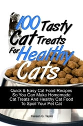 100 Tasty Cat Treats For Healthy Cats - Quick & Easy Cat Food Recipes So You Can Make Homemade Cat Treats And Healthy Cat Food To Spoil Your Pet Cat ebook by Kareen G. Taylor