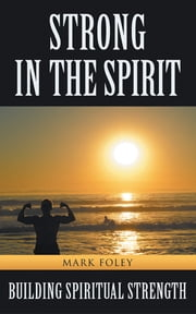 Strong in the Spirit - Building Spiritual Strength ebook by Mark Foley
