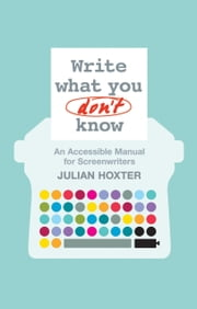 Write What You Don't Know - An Accessible Manual for Screenwriters ebook by Julian Hoxter