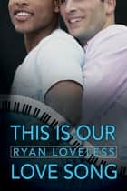 This Is Our Love Song ebook by Ryan Loveless