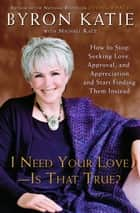 I Need Your Love - Is That True? - How to Stop Seeking Love, Approval, and Appreciation and Start Finding Them Instead ebook by Byron Katie, Michael Katz