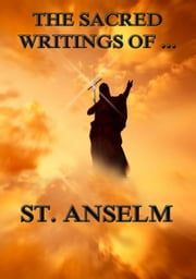 The Sacred Writings of St. Anselm - Extended Annotated Edition ebook by Saint Anselm,Sydney Norton Deane