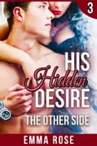 His Hidden Desire 3: The Other Side ebook by Emma Rose