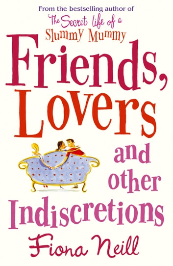 Friends, Lovers And Other Indiscretions eBook by Fiona Neill
