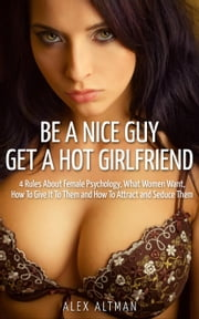 Be A Nice Guy, Get A Hot Girlfriend: 4 Rules About Female Psychology, What Women Want, How To Give It To Them and How To Attract and Seduce Them - Relationship and Dating Advice for Men, #3 ebook by Alex Altman