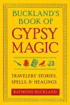 Buckland's Book of Gypsy Magic: Travelers' Stories, Spells, and Healings - Travelers' Stories, Spells, and Healings ebook by Raymond Buckland
