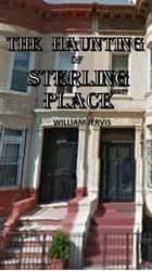 The Haunting Of Sterling Place ebook by William Jervis
